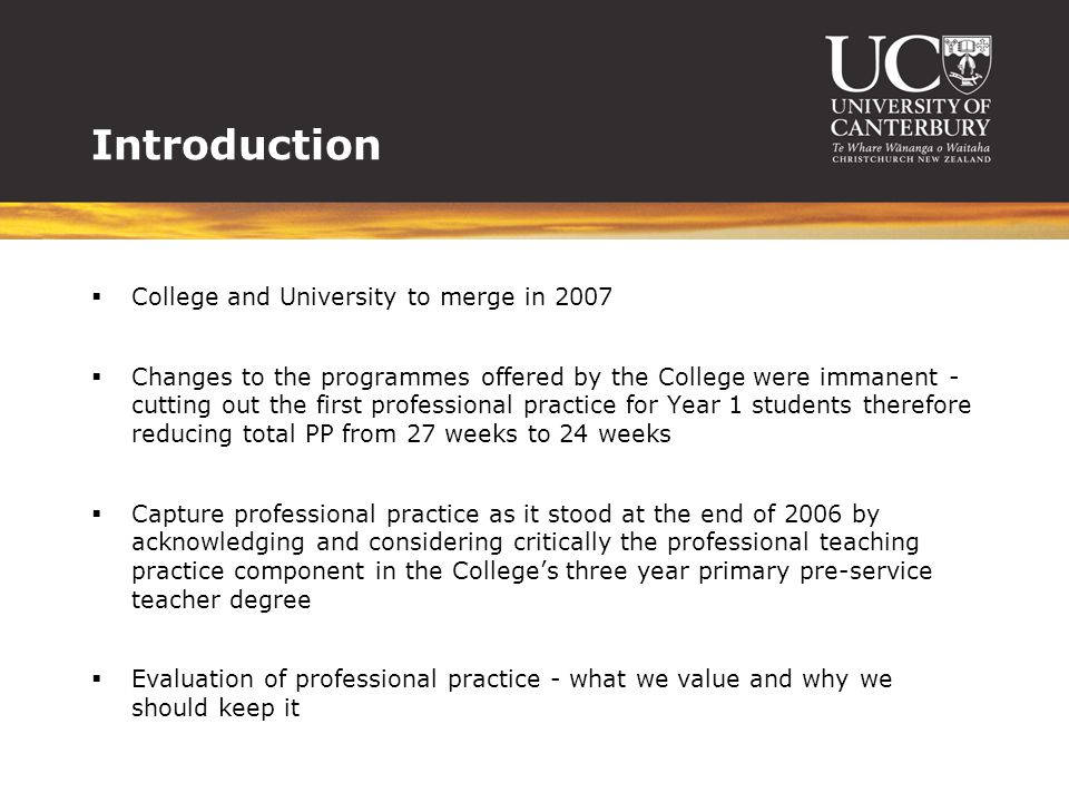 Introduction  College and University to merge in 2007  Changes to the programmes offered by the College were immanent - cutting out the first professional practice for Year 1 students therefore reducing total PP from 27 weeks to 24 weeks  Capture professional practice as it stood at the end of 2006 by acknowledging and considering critically the professional teaching practice component in the College's three year primary pre-service teacher degree  Evaluation of professional practice - what we value and why we should keep it