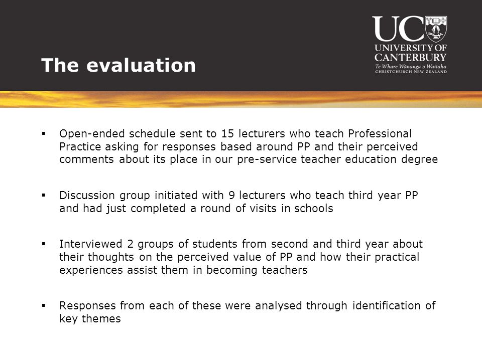 The evaluation  Open-ended schedule sent to 15 lecturers who teach Professional Practice asking for responses based around PP and their perceived comments about its place in our pre-service teacher education degree  Discussion group initiated with 9 lecturers who teach third year PP and had just completed a round of visits in schools  Interviewed 2 groups of students from second and third year about their thoughts on the perceived value of PP and how their practical experiences assist them in becoming teachers  Responses from each of these were analysed through identification of key themes