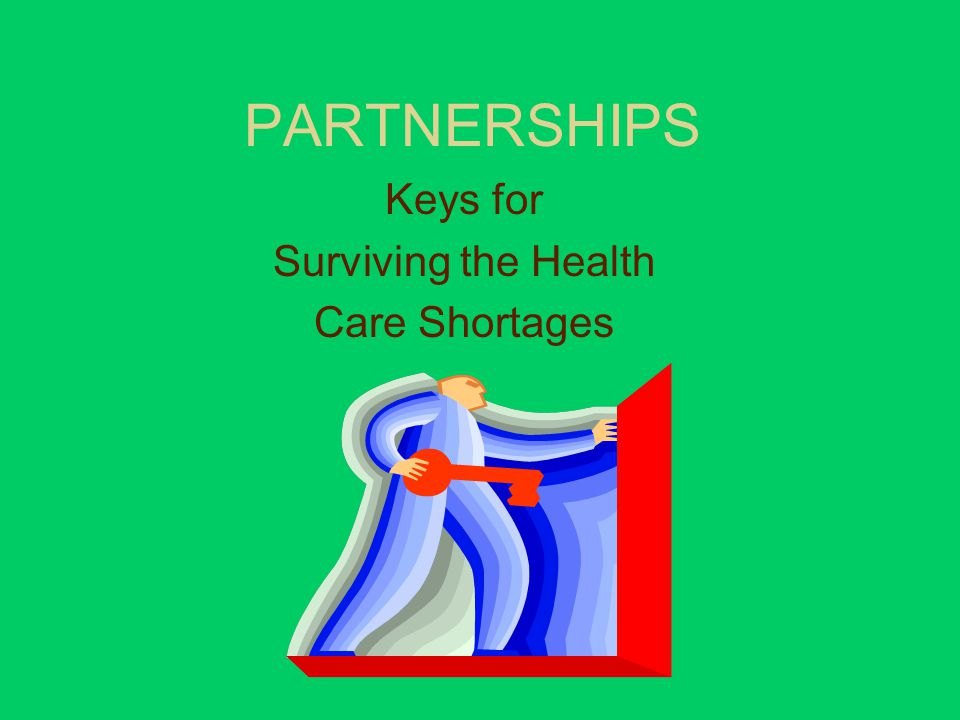 PARTNERSHIPS Keys for Surviving the Health Care Shortages