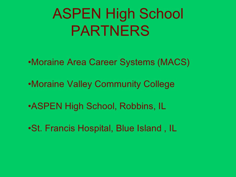ASPEN High School PARTNERS Moraine Area Career Systems (MACS) Moraine Valley Community College ASPEN High School, Robbins, IL St.