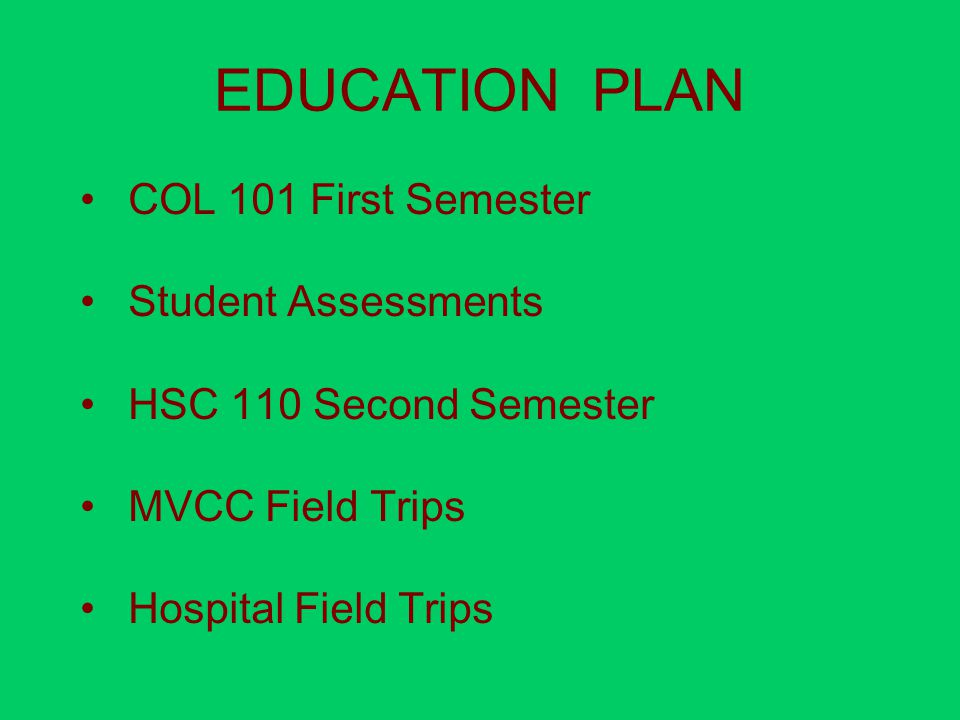 EDUCATION PLAN COL 101 First Semester Student Assessments HSC 110 Second Semester MVCC Field Trips Hospital Field Trips