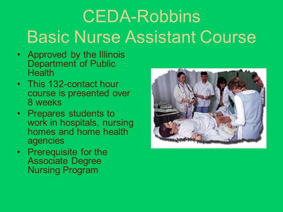 CEDA-Robbins Basic Nurse Assistant Course Approved by the Illinois Department of Public Health This 132-contact hour course is presented over 8 weeks Prepares students to work in hospitals, nursing homes and home health agencies Prerequisite for the Associate Degree Nursing Program