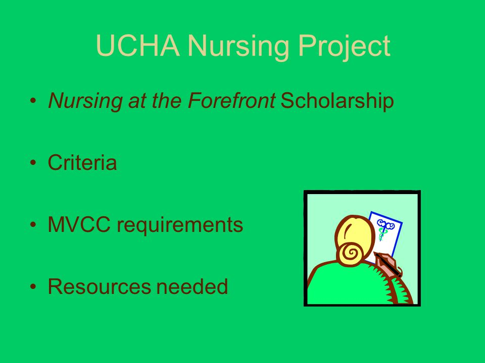 UCHA Nursing Project Nursing at the Forefront Scholarship Criteria MVCC requirements Resources needed