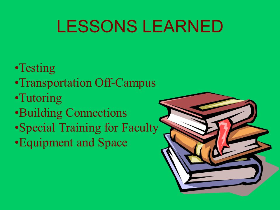 LESSONS LEARNED Testing Transportation Off-Campus Tutoring Building Connections Special Training for Faculty Equipment and Space