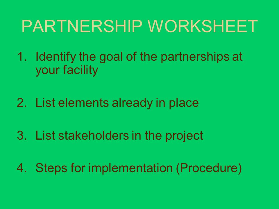 PARTNERSHIP WORKSHEET 1.Identify the goal of the partnerships at your facility 2.List elements already in place 3.List stakeholders in the project 4.Steps for implementation (Procedure)