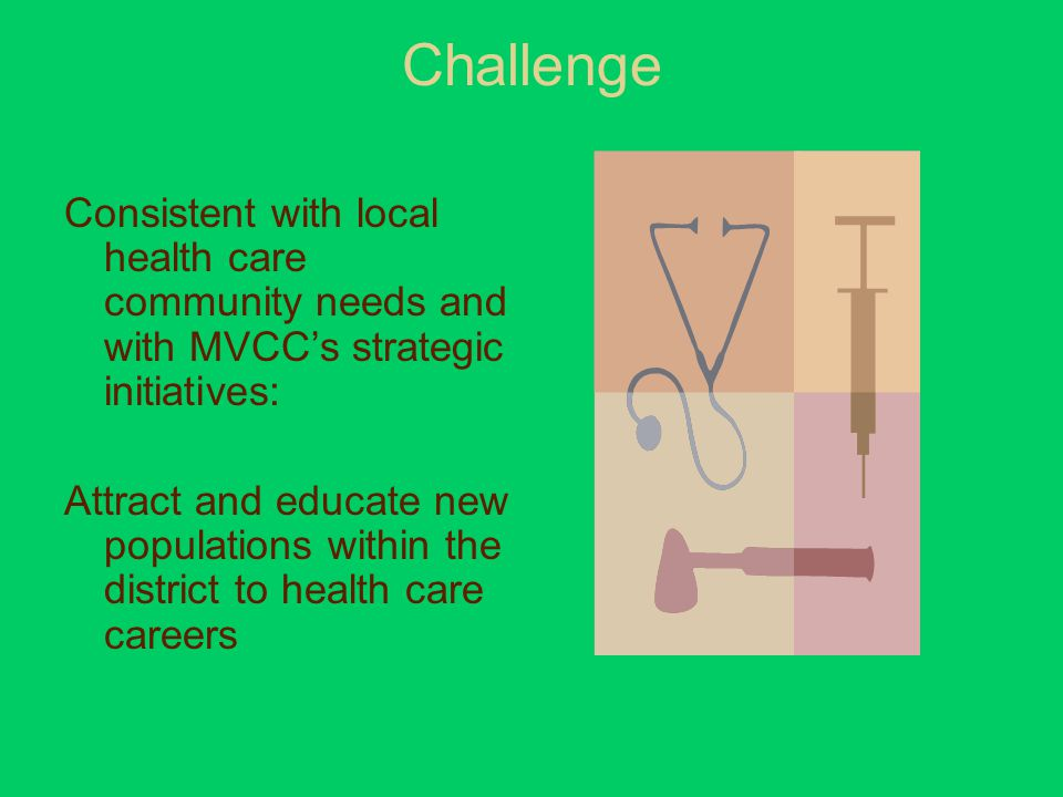 Challenge Consistent with local health care community needs and with MVCC's strategic initiatives: Attract and educate new populations within the district to health care careers