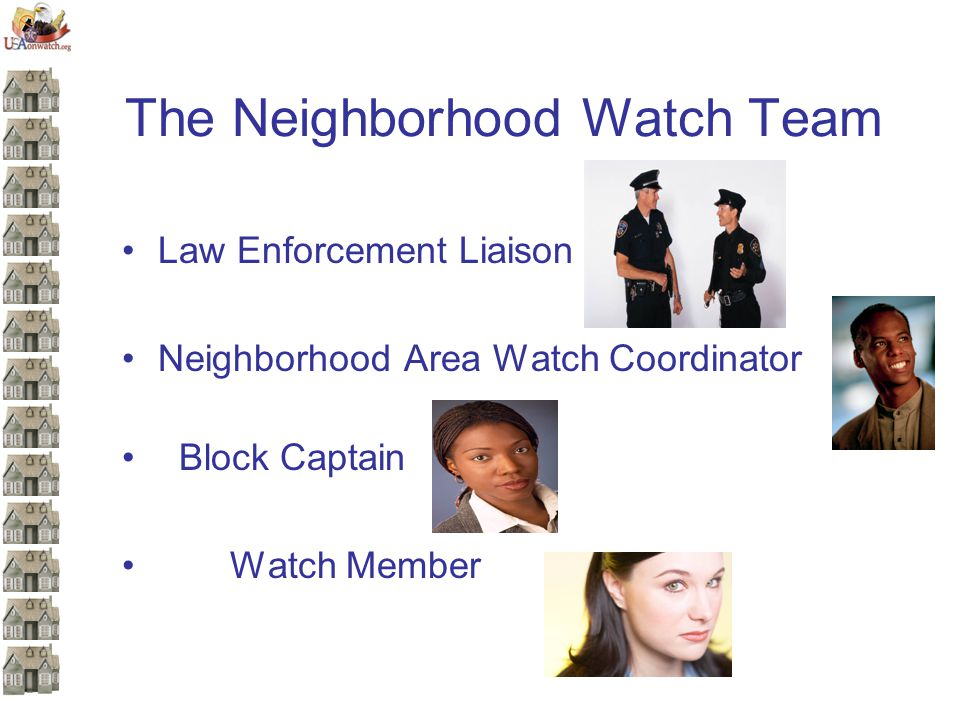 The Neighborhood Watch Team Law Enforcement Liaison Neighborhood Area Watch Coordinator Block Captain Watch Member