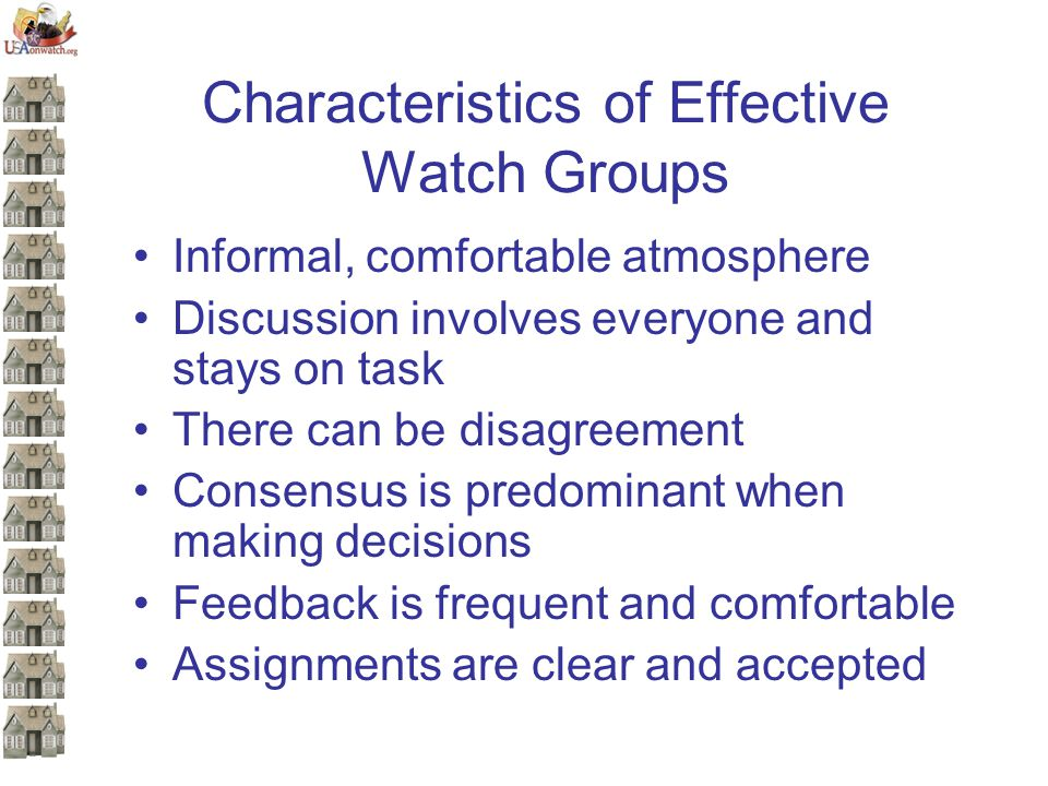 Characteristics of Effective Watch Groups Informal, comfortable atmosphere Discussion involves everyone and stays on task There can be disagreement Consensus is predominant when making decisions Feedback is frequent and comfortable Assignments are clear and accepted