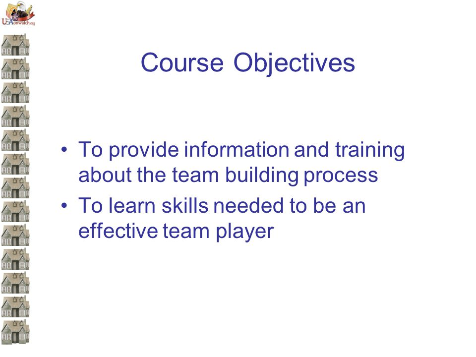 Course Objectives To provide information and training about the team building process To learn skills needed to be an effective team player