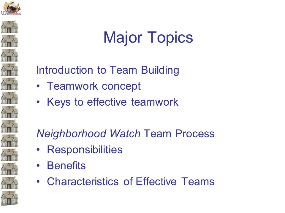 Major Topics Introduction to Team Building Teamwork concept Keys to effective teamwork Neighborhood Watch Team Process Responsibilities Benefits Characteristics of Effective Teams
