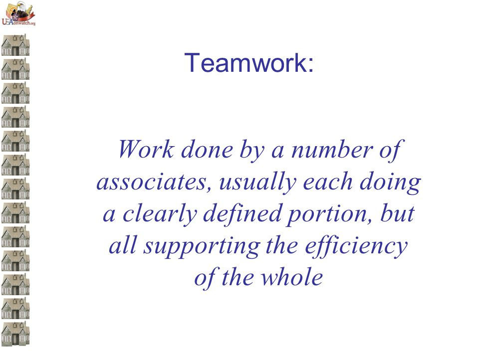 Teamwork: Work done by a number of associates, usually each doing a clearly defined portion, but all supporting the efficiency of the whole