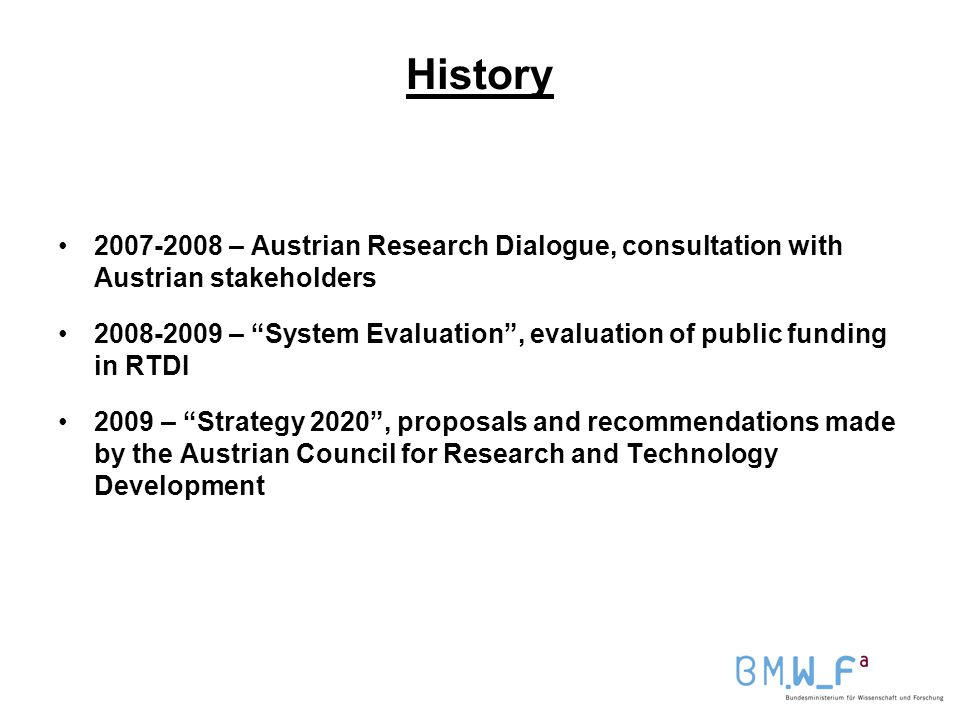 History – Austrian Research Dialogue, consultation with Austrian stakeholders – System Evaluation , evaluation of public funding in RTDI 2009 – Strategy 2020 , proposals and recommendations made by the Austrian Council for Research and Technology Development