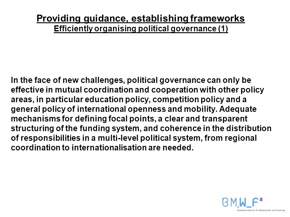 Providing guidance, establishing frameworks Efficiently organising political governance (1) In the face of new challenges, political governance can only be effective in mutual coordination and cooperation with other policy areas, in particular education policy, competition policy and a general policy of international openness and mobility.