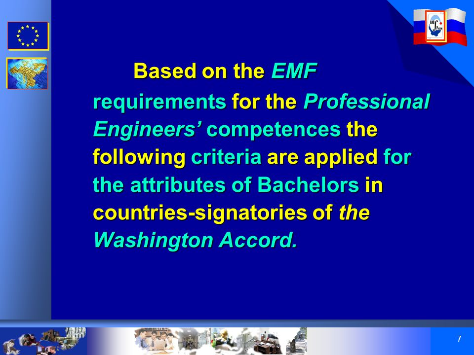 7 Based on the EMF requirements for the Professional Engineers' competences the following criteria are applied for the attributes of Bachelors in countries-signatories of the Washington Accord.