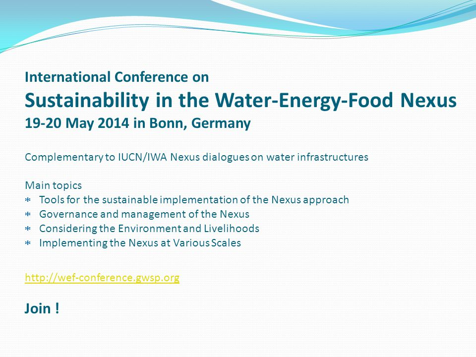 International Conference on Sustainability in the Water-Energy-Food Nexus May 2014 in Bonn, Germany Complementary to IUCN/IWA Nexus dialogues on water infrastructures Main topics  Tools for the sustainable implementation of the Nexus approach  Governance and management of the Nexus  Considering the Environment and Livelihoods  Implementing the Nexus at Various Scales   Join !