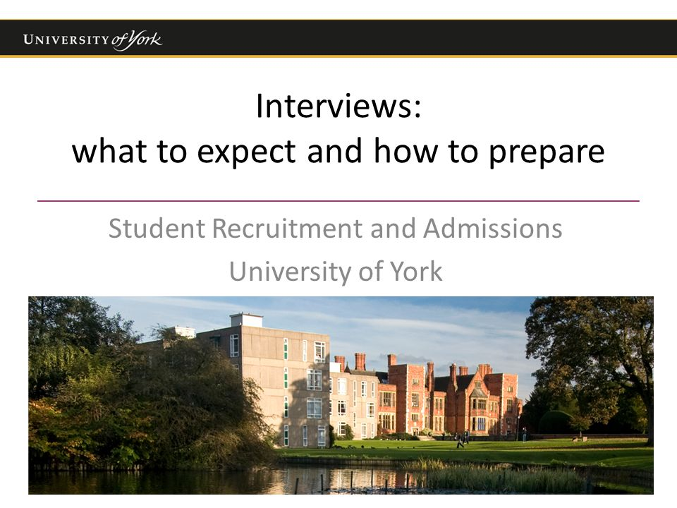 Interviews: what to expect and how to prepare Student Recruitment and Admissions University of York