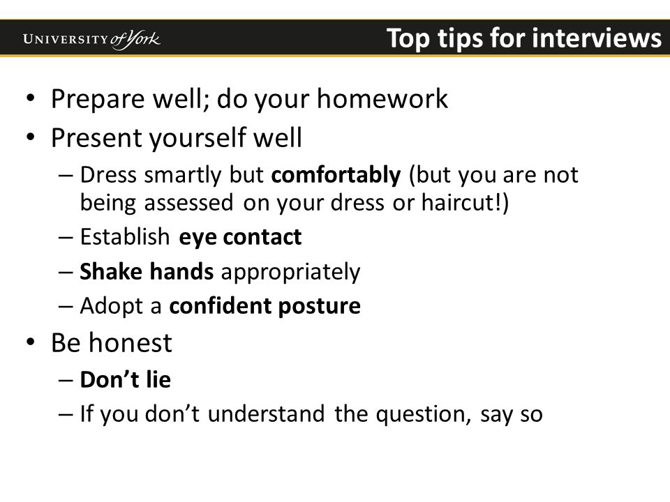 Top tips for interviews Prepare well; do your homework Present yourself well – Dress smartly but comfortably (but you are not being assessed on your dress or haircut!) – Establish eye contact – Shake hands appropriately – Adopt a confident posture Be honest – Don't lie – If you don't understand the question, say so