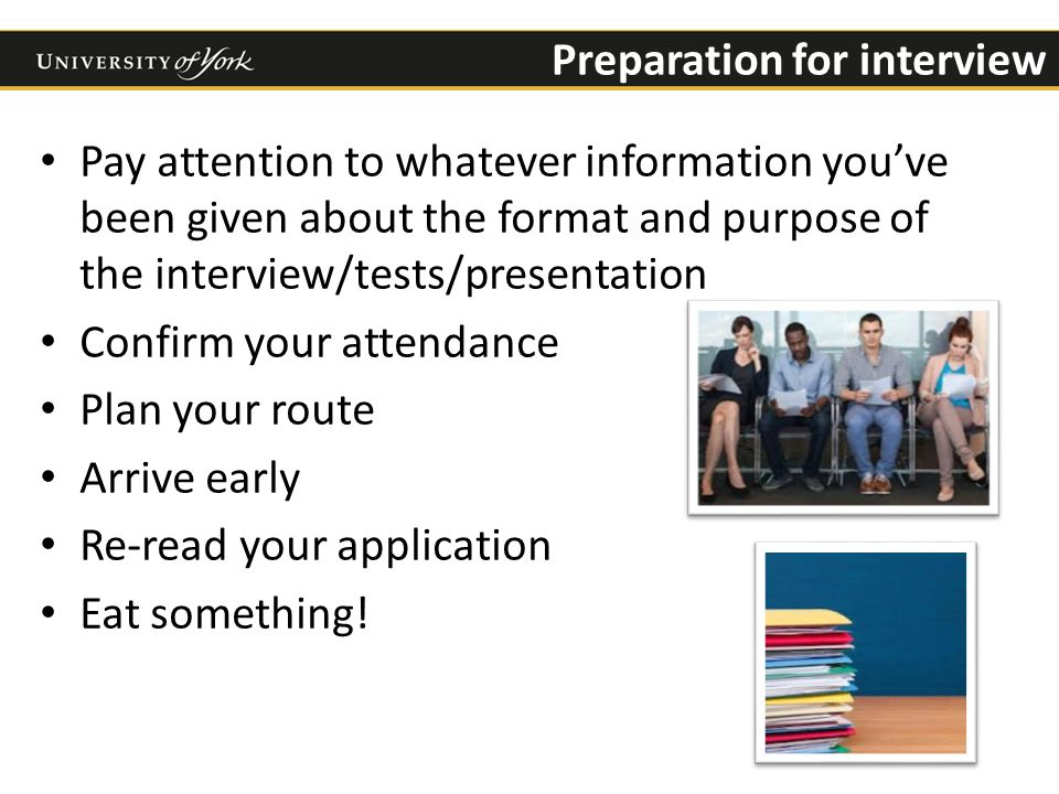 Preparation for interview Pay attention to whatever information you've been given about the format and purpose of the interview/tests/presentation Confirm your attendance Plan your route Arrive early Re-read your application Eat something!