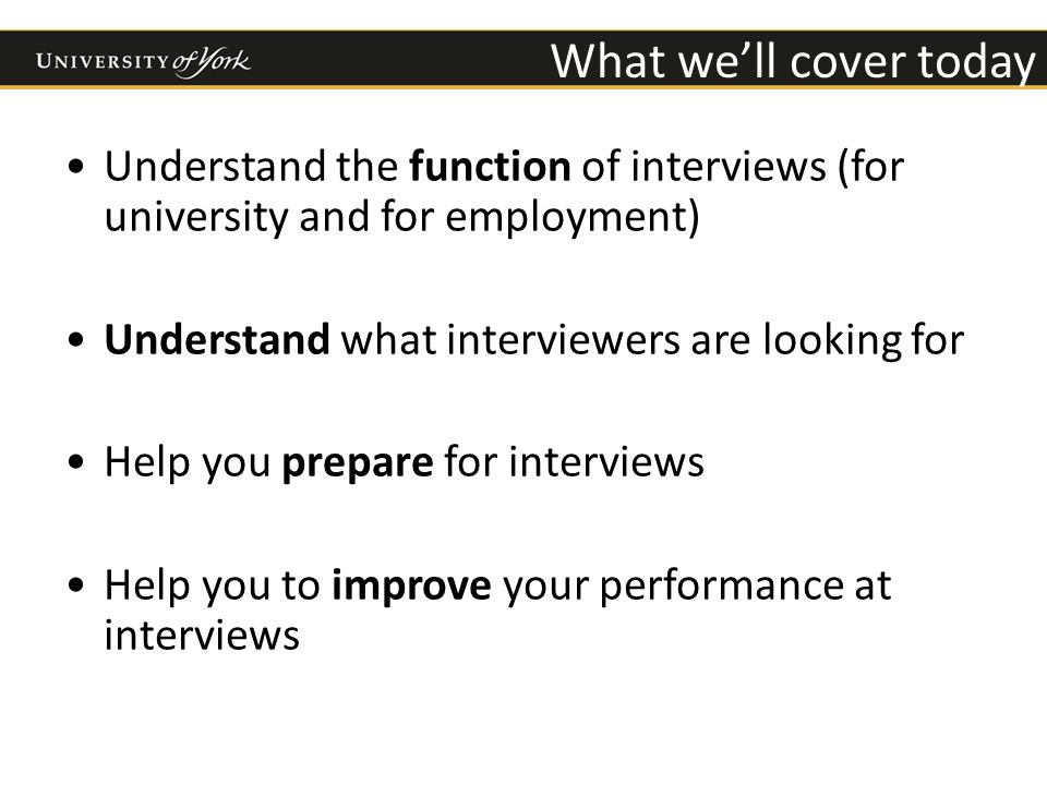 What we'll cover today Understand the function of interviews (for university and for employment) Understand what interviewers are looking for Help you prepare for interviews Help you to improve your performance at interviews