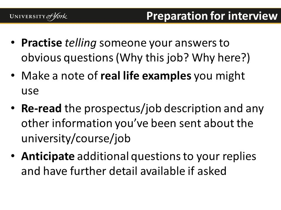 Preparation for interview Practise telling someone your answers to obvious questions (Why this job.