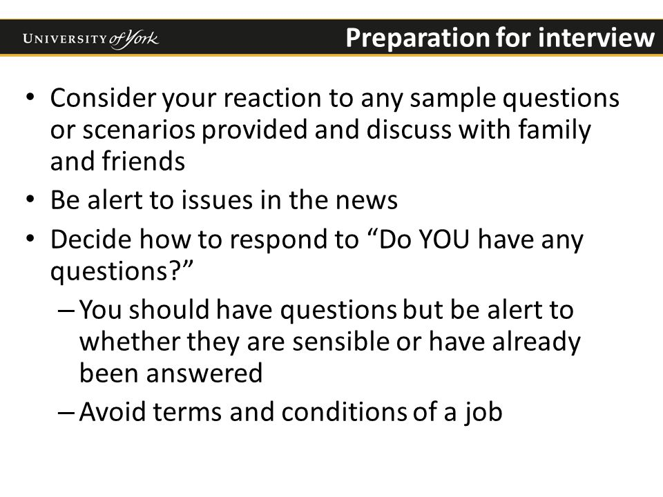 Preparation for interview Consider your reaction to any sample questions or scenarios provided and discuss with family and friends Be alert to issues in the news Decide how to respond to Do YOU have any questions – You should have questions but be alert to whether they are sensible or have already been answered – Avoid terms and conditions of a job