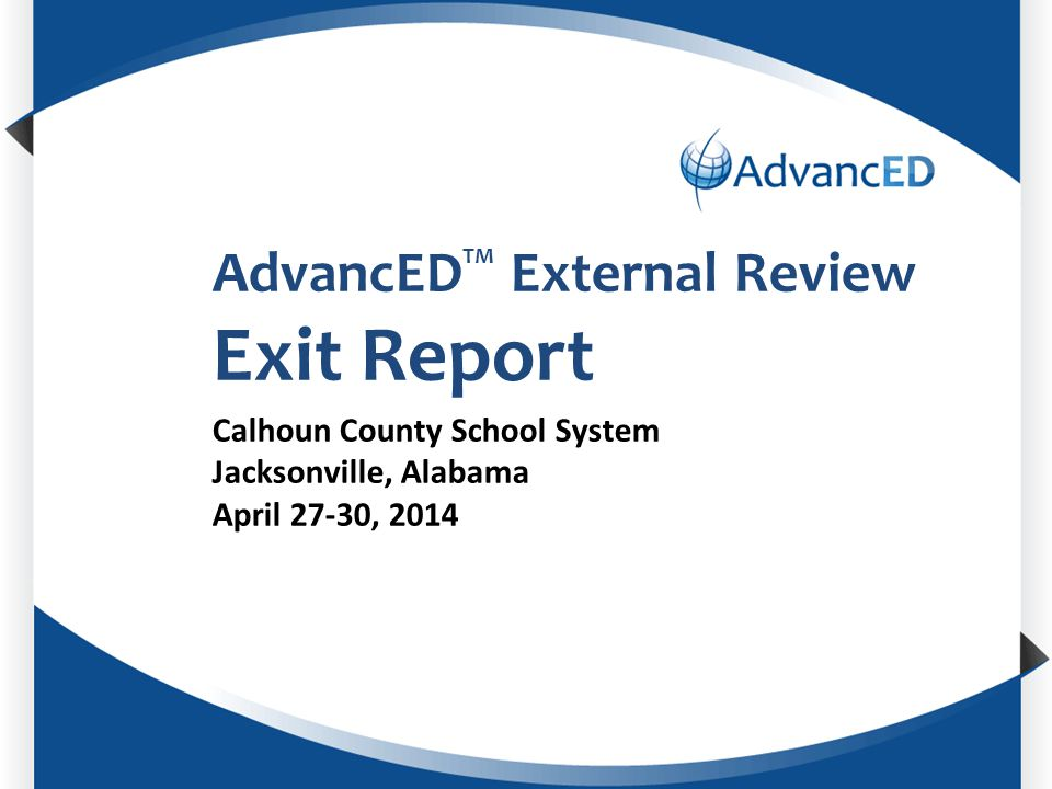 Enter System Name AdvancED TM External Review Exit Report Calhoun County School System Jacksonville, Alabama April 27-30, 2014