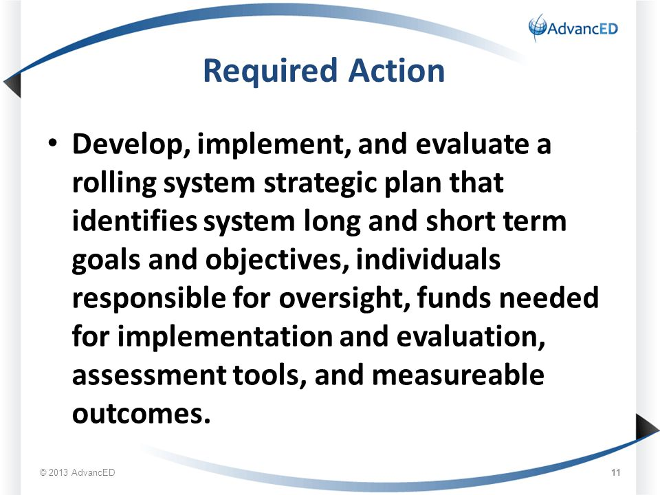 Required Action Develop, implement, and evaluate a rolling system strategic plan that identifies system long and short term goals and objectives, individuals responsible for oversight, funds needed for implementation and evaluation, assessment tools, and measureable outcomes.