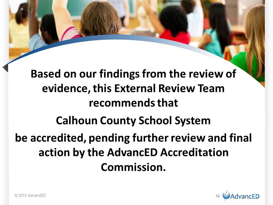 Based on our findings from the review of evidence, this External Review Team recommends that Calhoun County School System be accredited, pending further review and final action by the AdvancED Accreditation Commission.
