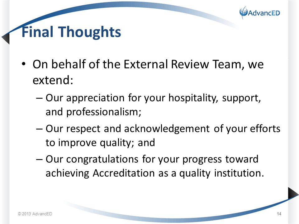 Final Thoughts On behalf of the External Review Team, we extend: – Our appreciation for your hospitality, support, and professionalism; – Our respect and acknowledgement of your efforts to improve quality; and – Our congratulations for your progress toward achieving Accreditation as a quality institution.