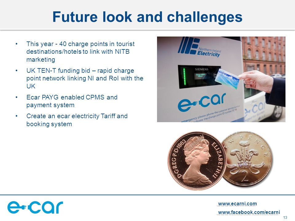 13   Future look and challenges This year - 40 charge points in tourist destinations/hotels to link with NITB marketing UK TEN-T funding bid – rapid charge point network linking NI and RoI with the UK Ecar PAYG enabled CPMS and payment system Create an ecar electricity Tariff and booking system