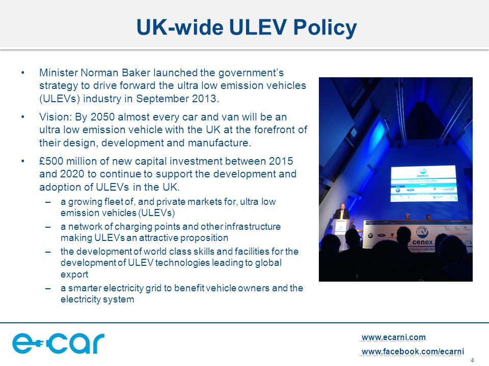 4   UK-wide ULEV Policy Minister Norman Baker launched the government's strategy to drive forward the ultra low emission vehicles (ULEVs) industry in September 2013.