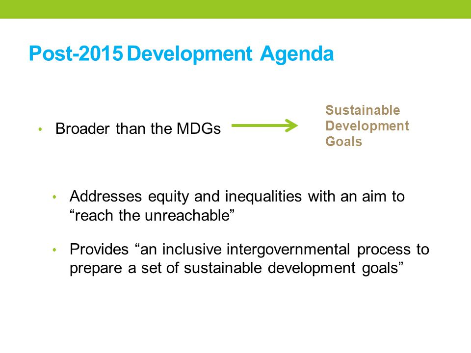 Post-2015 Development Agenda Broader than the MDGs Addresses equity and inequalities with an aim to reach the unreachable Provides an inclusive intergovernmental process to prepare a set of sustainable development goals Sustainable Development Goals