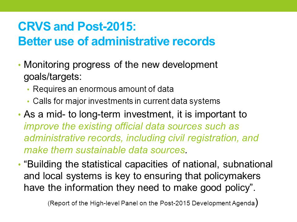 CRVS and Post-2015: Better use of administrative records Monitoring progress of the new development goals/targets: Requires an enormous amount of data Calls for major investments in current data systems As a mid- to long-term investment, it is important to improve the existing official data sources such as administrative records, including civil registration, and make them sustainable data sources.