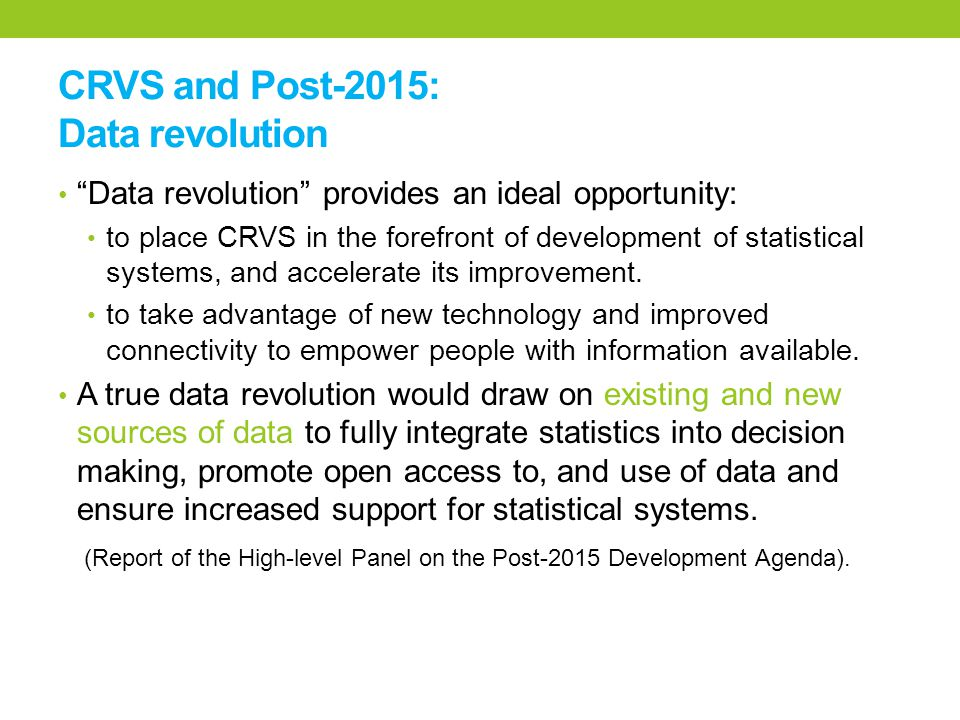 CRVS and Post-2015: Data revolution Data revolution provides an ideal opportunity: to place CRVS in the forefront of development of statistical systems, and accelerate its improvement.