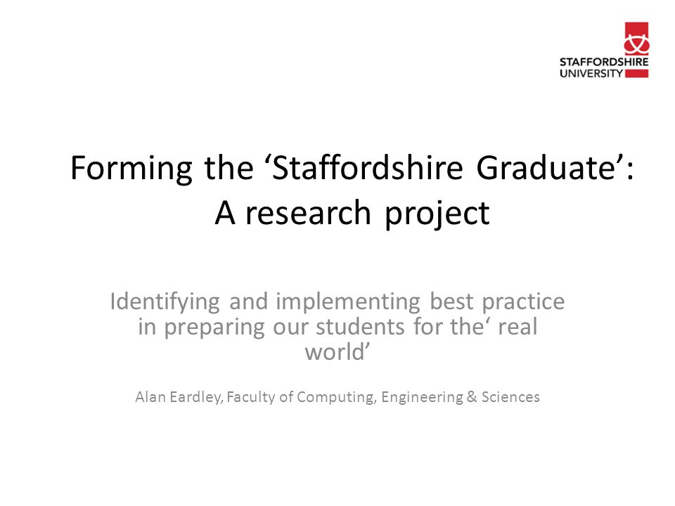 Forming the 'Staffordshire Graduate': A research project Identifying and implementing best practice in preparing our students for the' real world' Alan Eardley, Faculty of Computing, Engineering & Sciences