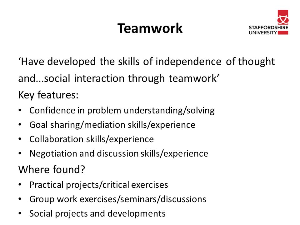 Teamwork 'Have developed the skills of independence of thought and...social interaction through teamwork' Key features: Confidence in problem understanding/solving Goal sharing/mediation skills/experience Collaboration skills/experience Negotiation and discussion skills/experience Where found.