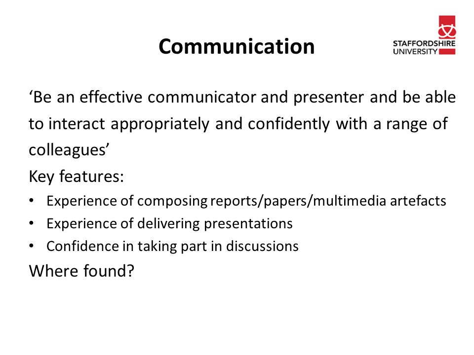 Communication 'Be an effective communicator and presenter and be able to interact appropriately and confidently with a range of colleagues' Key features: Experience of composing reports/papers/multimedia artefacts Experience of delivering presentations Confidence in taking part in discussions Where found
