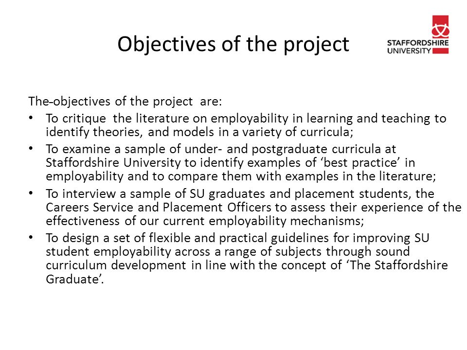 Objectives of the project The objectives of the project are: To critique the literature on employability in learning and teaching to identify theories, and models in a variety of curricula; To examine a sample of under- and postgraduate curricula at Staffordshire University to identify examples of 'best practice' in employability and to compare them with examples in the literature; To interview a sample of SU graduates and placement students, the Careers Service and Placement Officers to assess their experience of the effectiveness of our current employability mechanisms; To design a set of flexible and practical guidelines for improving SU student employability across a range of subjects through sound curriculum development in line with the concept of 'The Staffordshire Graduate'.