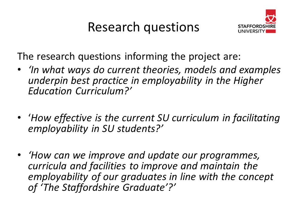 Research questions The research questions informing the project are: 'In what ways do current theories, models and examples underpin best practice in employability in the Higher Education Curriculum ' 'How effective is the current SU curriculum in facilitating employability in SU students ' 'How can we improve and update our programmes, curricula and facilities to improve and maintain the employability of our graduates in line with the concept of 'The Staffordshire Graduate' '