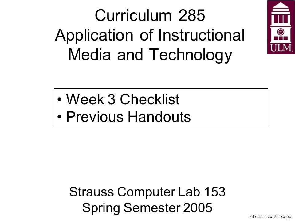 Curriculum 285 Application of Instructional Media and Technology Strauss Computer Lab 153 Spring Semester class-xx-Ver-xx.ppt Week 3 Checklist Previous Handouts