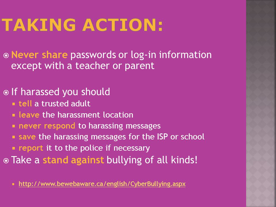  Never share passwords or log-in information except with a teacher or parent  If harassed you should  tell a trusted adult  leave the harassment location  never respond to harassing messages  save the harassing messages for the ISP or school  report it to the police if necessary  Take a stand against bullying of all kinds.