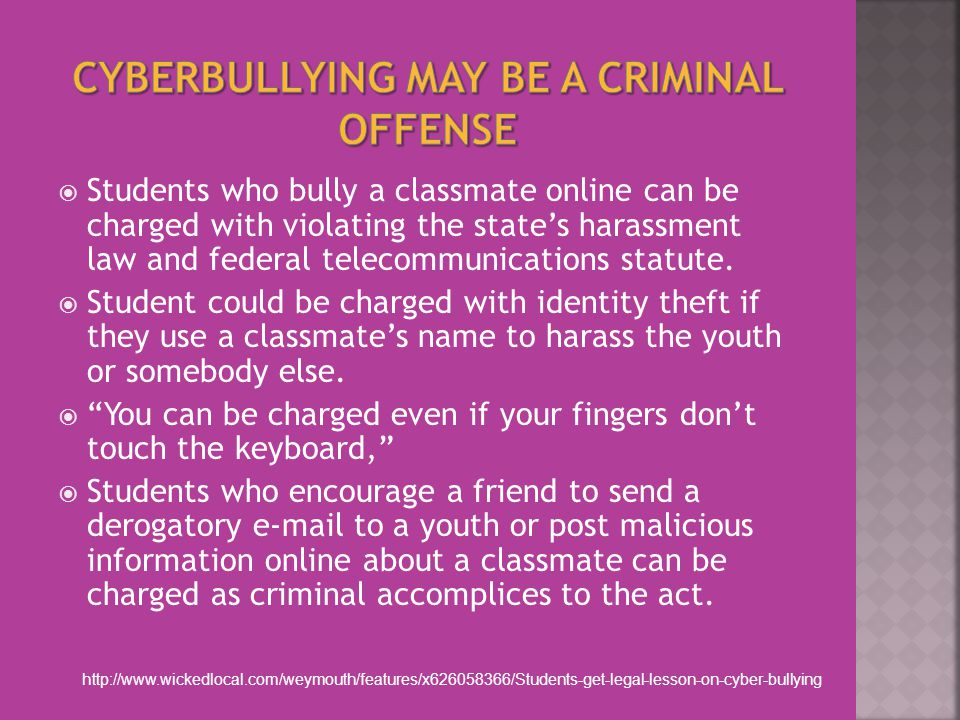  Students who bully a classmate online can be charged with violating the state's harassment law and federal telecommunications statute.