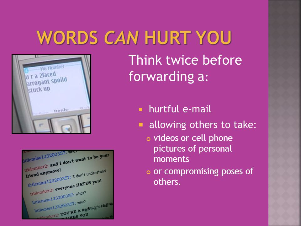 Think twice before forwarding a :  hurtful   allowing others to take: videos or cell phone pictures of personal moments or compromising poses of others.
