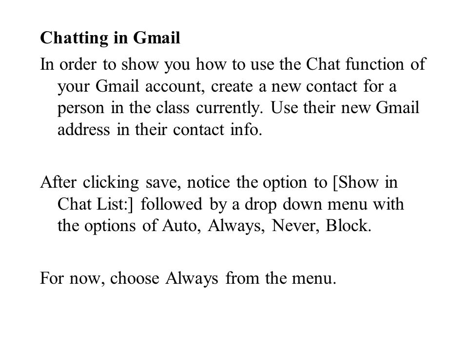 Chatting in Gmail In order to show you how to use the Chat function of your Gmail account, create a new contact for a person in the class currently.