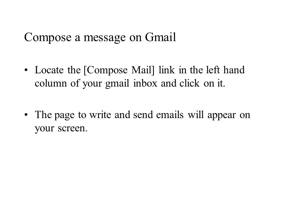 Compose a message on Gmail Locate the [Compose Mail] link in the left hand column of your gmail inbox and click on it.