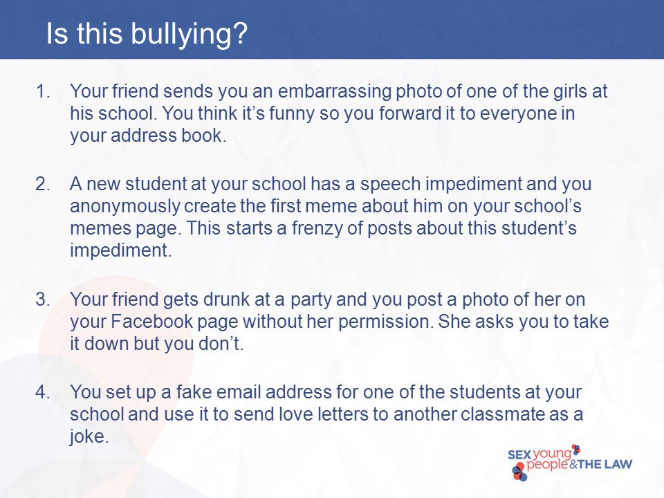 Is this bullying. 1.Your friend sends you an embarrassing photo of one of the girls at his school.