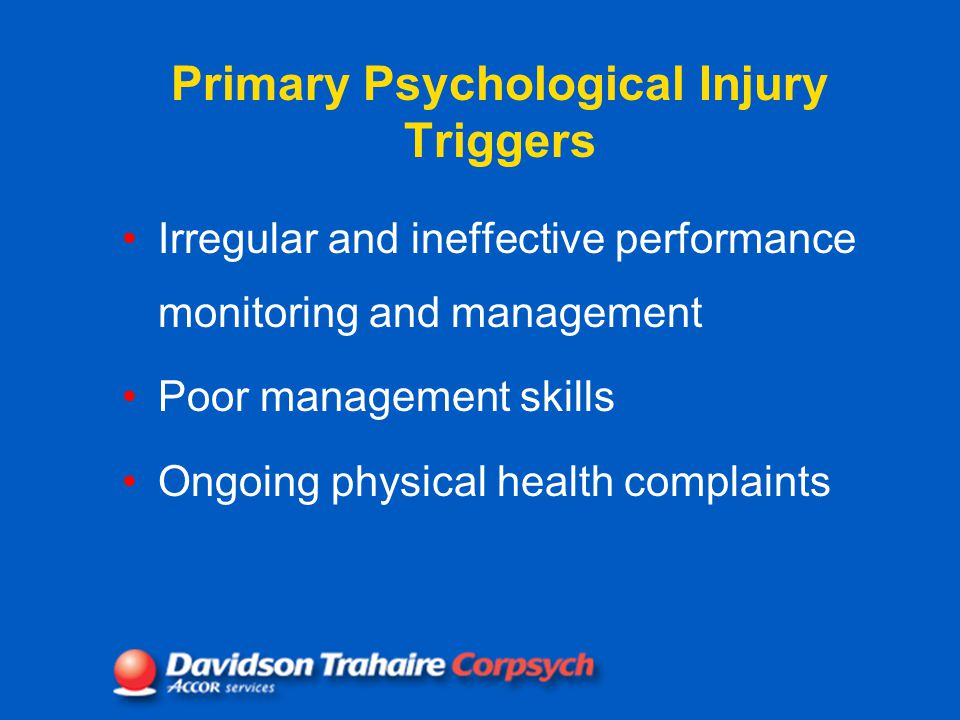 Primary Psychological Injury Triggers Irregular and ineffective performance monitoring and management Poor management skills Ongoing physical health complaints