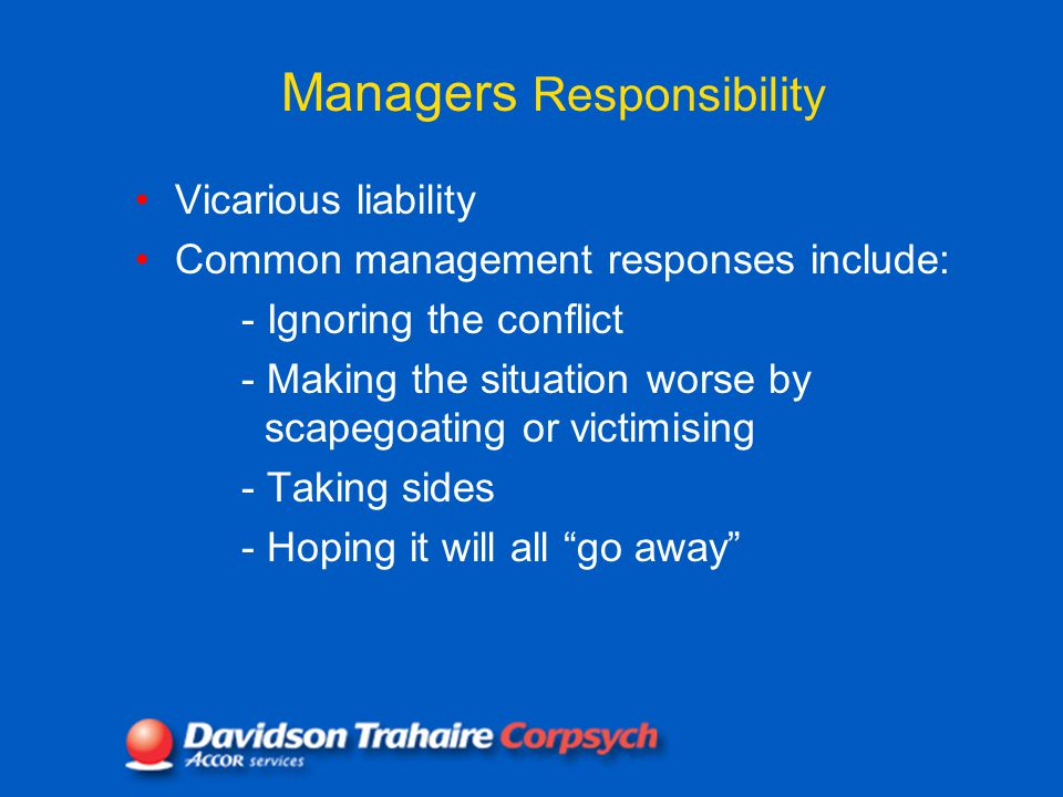 Managers Responsibility Vicarious liability Common management responses include: - Ignoring the conflict - Making the situation worse by scapegoating or victimising - Taking sides - Hoping it will all go away