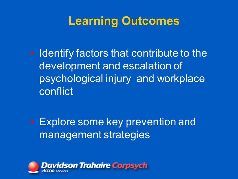 Learning Outcomes Identify factors that contribute to the development and escalation of psychological injury and workplace conflict Explore some key prevention and management strategies