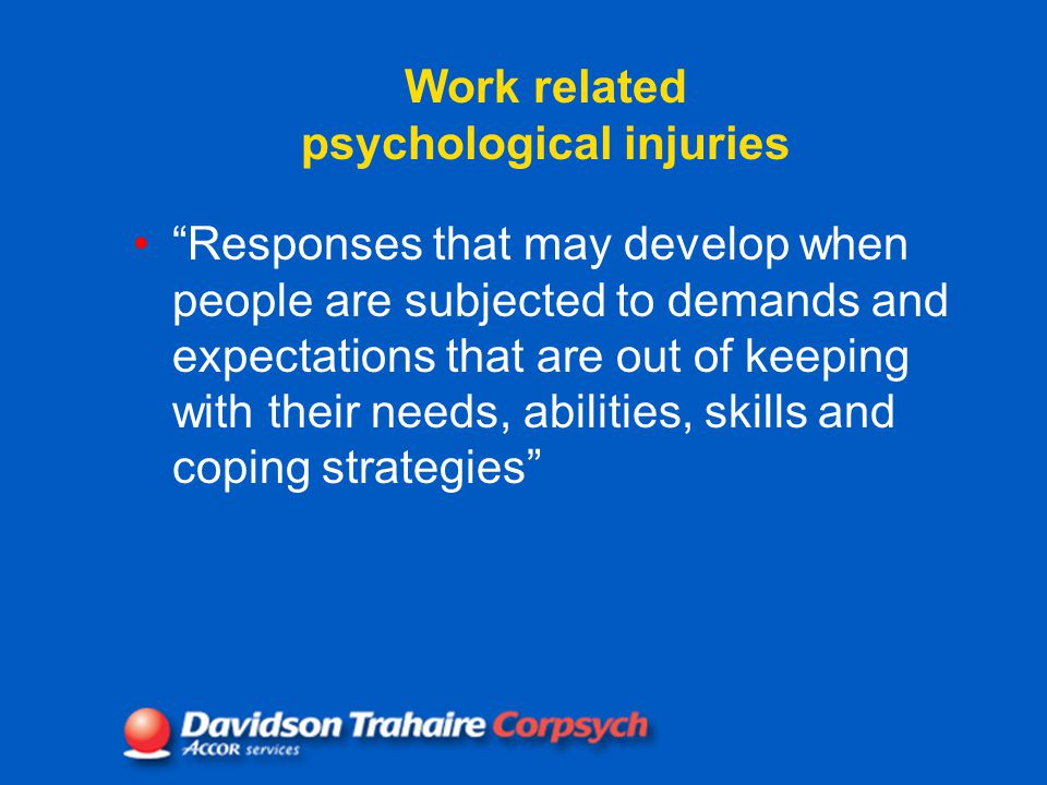 Work related psychological injuries Responses that may develop when people are subjected to demands and expectations that are out of keeping with their needs, abilities, skills and coping strategies